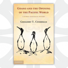 Guano and the Opening of the Pacific World by Gregory T. Cushman